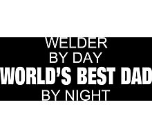 Welder By Day World's Best Dad By Night - Tshirts & Accessories Photographic Print