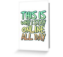 This is why I stay online all day. Greeting Card