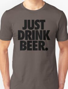 JUST DRINK BEER. T-Shirt