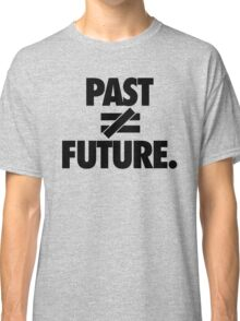 PAST DOES NOT EQUAL FUTURE Classic T-Shirt