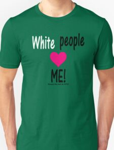 WHITE people Love ME! (Because it's Election Year!) Unisex T-Shirt