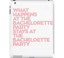 WHAT HAPPENS AT THE BACHELORETTE PARTY STAYS AT THE BACHELOETTE PARTY iPad Case/Skin