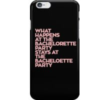 WHAT HAPPENS AT THE BACHELORETTE PARTY STAYS AT THE BACHELOETTE PARTY iPhone Case/Skin