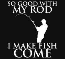 so good with my rod i make fish comeso good with my rod i make fish come T-Shirt