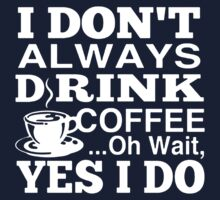 I Don't Always Drink Coffee by CoolTshirt