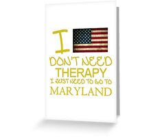 I Don't Need Therapy, I Just Need To Go To Maryland T Shirt Greeting Card