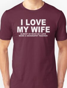 I LOVE MY WIFE Almost As Much As I Love Being A Geography Teacher T-Shirt