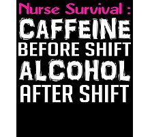 NURSE SURVIVAL CAFFEINE BEFORE SHIFT ALCOHOL AFTER SHIFT Photographic Print