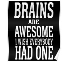 BRAINS ARE AWESOME I WISH EVERYBODY HAD ONE Poster
