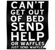 CAN'T GET OUT OF BED SEND HELP OR WAFFLES JUST SEND WAFFLES Poster