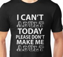 I CAN'T ADULT TODAY PLEASE DON'T MAKE ME ADULT Unisex T-Shirt
