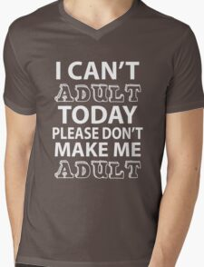 I CAN'T ADULT TODAY PLEASE DON'T MAKE ME ADULT Mens V-Neck T-Shirt
