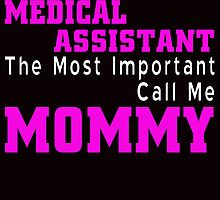 some people call me a medical assistant but the most important call me mommy by teeshirtz