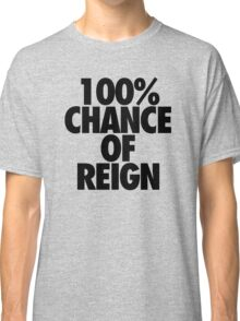 100% CHANCE OF REIGN Classic T-Shirt