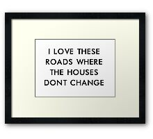 i love these roads where the houses don't change Framed Print