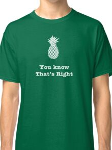 You know that's Right!--Pineapple Classic T-Shirt
