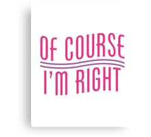 Of Course I'm Right Canvas Print