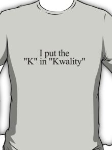 "I put the ""k"" in ""kwality."" T-Shirt"
