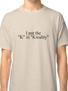 "I put the ""k"" in ""kwality."" Classic T-Shirt"
