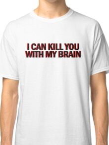 """""""Also, I can kill you with my brain""""  Classic T-Shirt"""