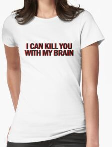 """Also, I can kill you with my brain""  Womens Fitted T-Shirt"