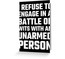 I Refuse To Engage In A Battle Of Wits Greeting Card