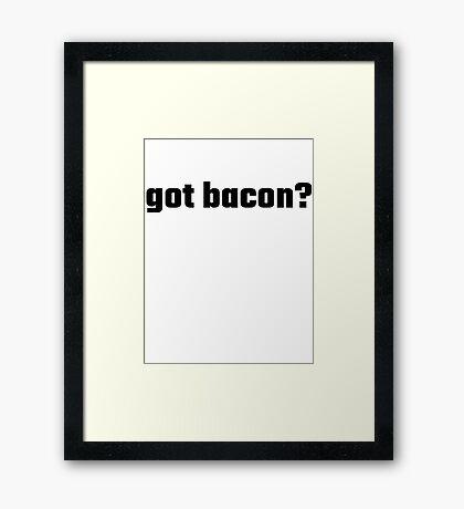 Got Bacon? Framed Print