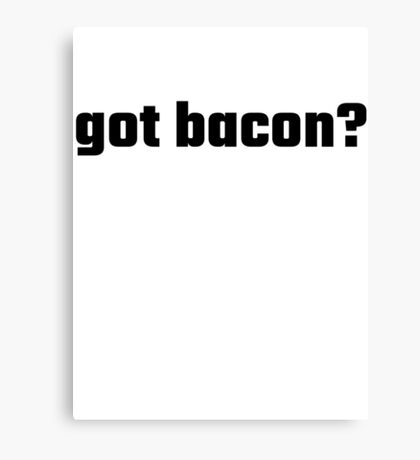 Got Bacon? Canvas Print