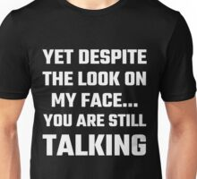 Yet Despite The Look On My Face You Are Still Talking Unisex T-Shirt