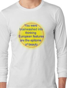 you were brainwashed into thinking european features are the epitome of beauty Long Sleeve T-Shirt