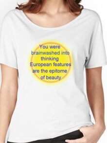 you were brainwashed into thinking european features are the epitome of beauty Women's Relaxed Fit T-Shirt