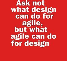 Ask not what design can do for agile, but what agile can do for design T-Shirt