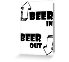 Beer In, Beer Out Greeting Card