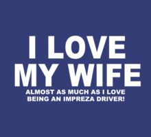 I LOVE MY WIFE Almost As Much As I Love Being An Impreza Driver by Chimpocalypse