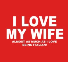 I LOVE MY WIFE Almost As Much As I Love Being Italian by Chimpocalypse