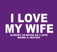I LOVE MY WIFE Almost As Much As I Love Being A Jester by Chimpocalypse