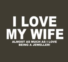 I LOVE MY WIFE Almost As Much As I Love Being A Jeweller by Chimpocalypse