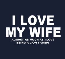 I LOVE MY WIFE Almost As Much As I Love Being A Lion Tamer by Chimpocalypse