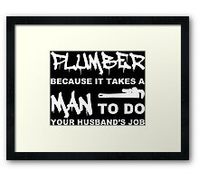 Plumber Because It Takes A Man To Do Your Husband's Job - Tshirts & Accessories Framed Print