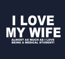 I LOVE MY WIFE Almost As Much As I Love Being A Medical Student by Chimpocalypse