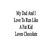 My Dad And I Love To Run Like A Fat Kid Loves Chocolate  by supernova23