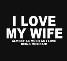 I LOVE MY WIFE Almost As Much As I Love Being Mexican by Chimpocalypse