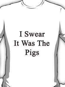 I Swear It Was The Pigs  T-Shirt