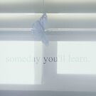 Someday, You'll Learn. by Marie Photography