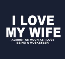 I LOVE MY WIFE Almost As Much As I Love Being A Musketeer by Chimpocalypse