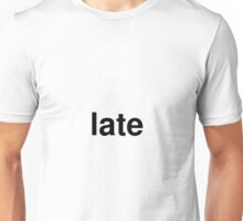 late Unisex T-Shirt