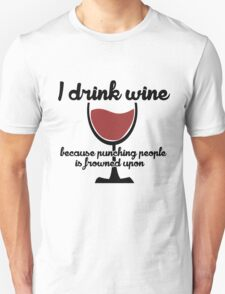 I drink wine because punching people in the face is frowned upon Unisex T-Shirt