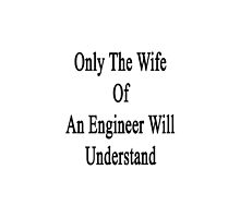 Only The Wife Of An Engineer Will Understand  by supernova23