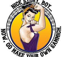 Nice Story, Boy... Go make your own sammich - Rosie Riveter Style Graphic by Neal Wollenberg
