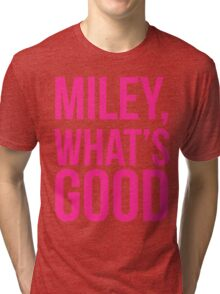 Miley What's Good?  Tri-blend T-Shirt